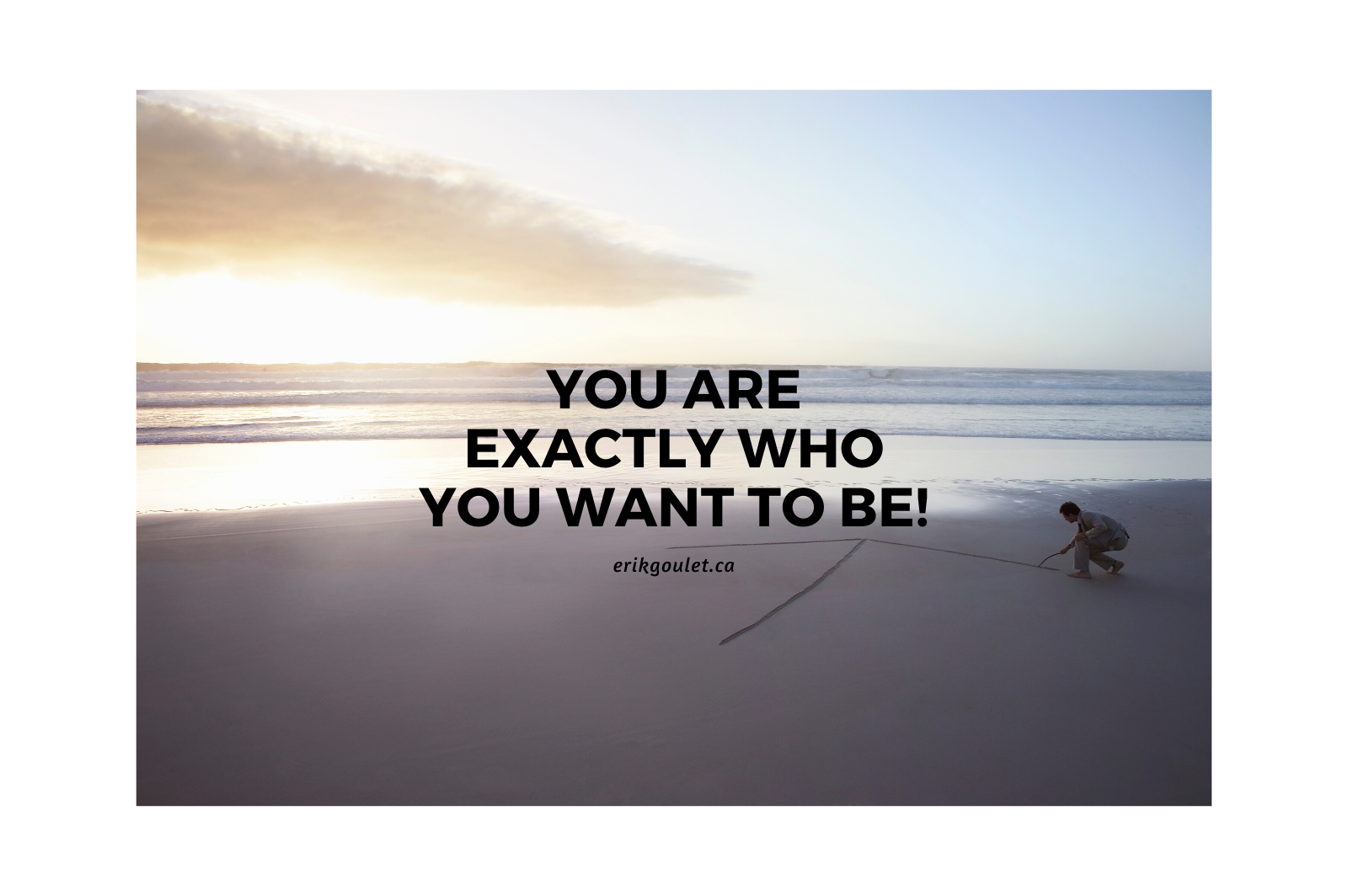 You Are Exactly Who You Want to Be!